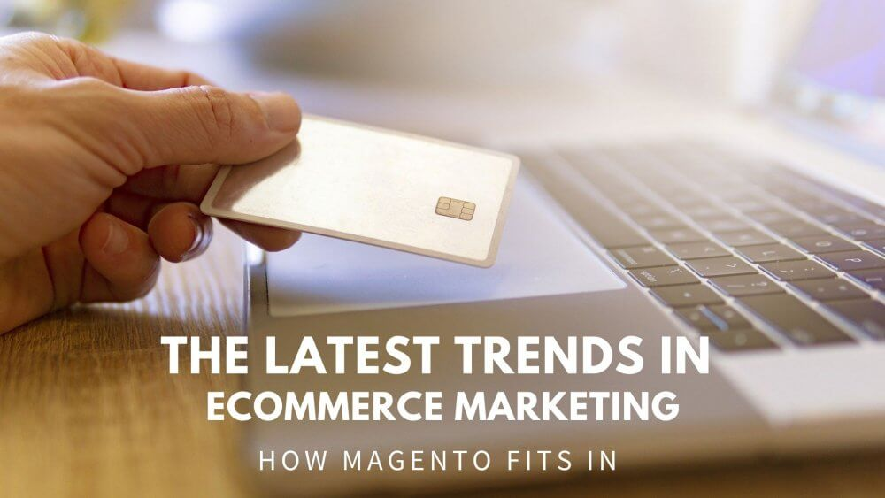 Latest trends in ecommerce marketing and how Magento fits in